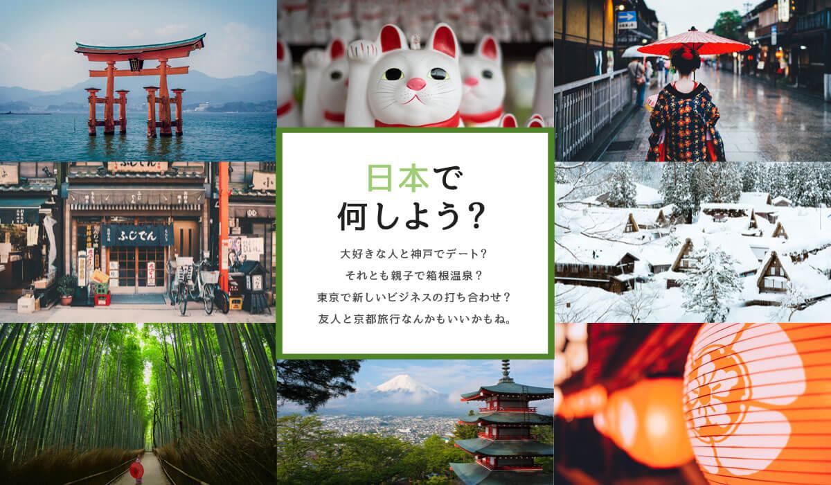 日本で何しよう?大好きな人と神戸デート?それとも親子で箱根温泉?東京で新しいビジネスの打ち合わせ?友人と京都旅行なんかもいいかもね。